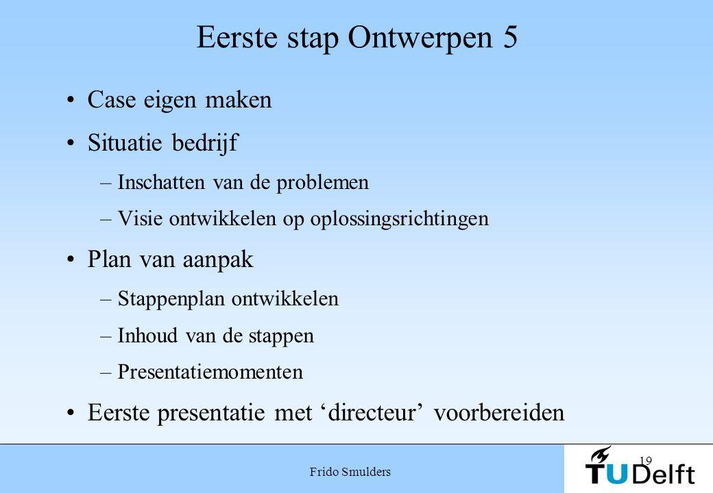 19 Frido Smulders Eerste stap Ontwerpen 5 Case eigen maken Situatie bedrijf –Inschatten van de problemen –Visie ontwikkelen op oplossingsrichtingen Pl