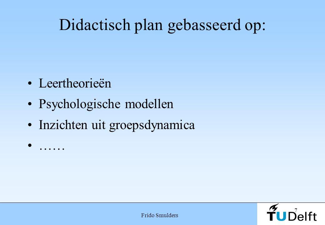 7 Frido Smulders Didactisch plan gebasseerd op: Leertheorieën Psychologische modellen Inzichten uit groepsdynamica ……