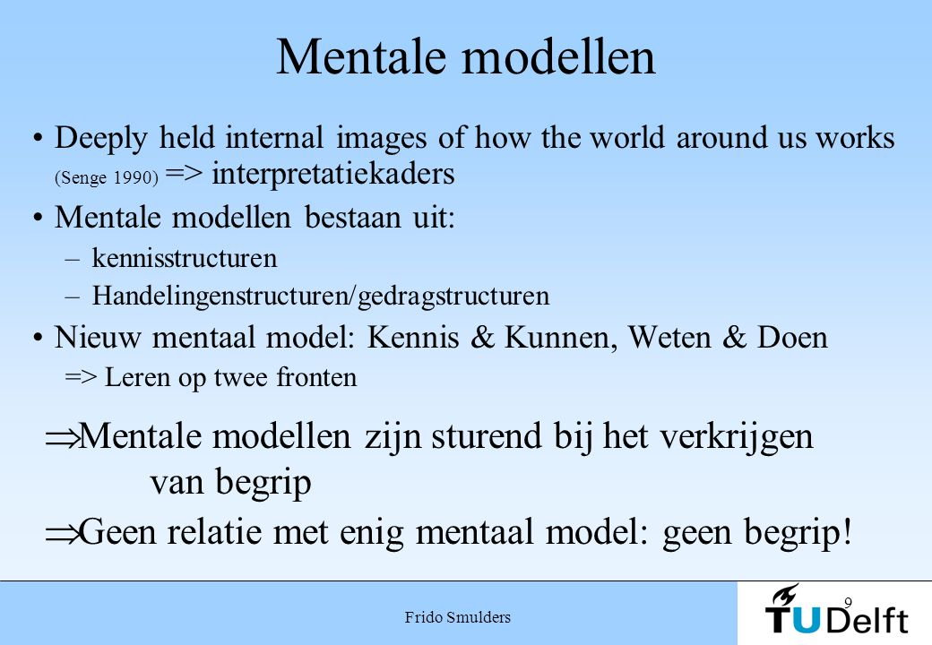 9 Frido Smulders Mentale modellen Deeply held internal images of how the world around us works (Senge 1990) => interpretatiekaders Mentale modellen be