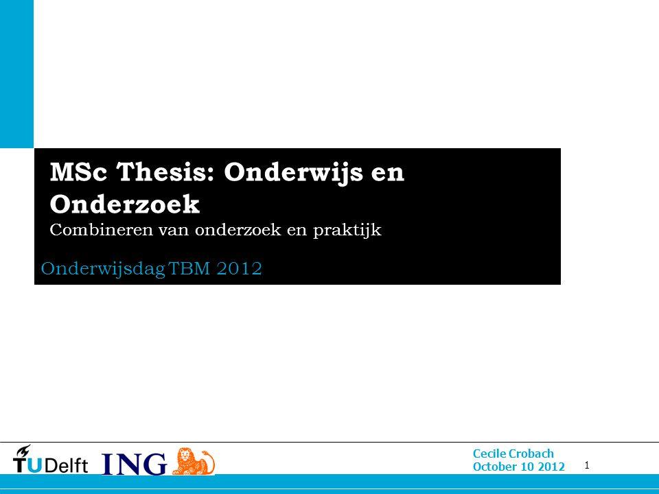 1 Cecile Crobach October 10 2012 MSc Thesis: Onderwijs en Onderzoek Combineren van onderzoek en praktijk Onderwijsdag TBM 2012