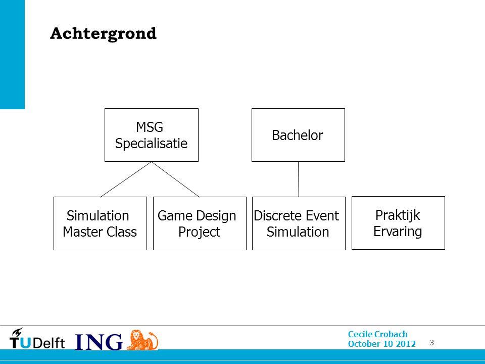 3 Cecile Crobach October 10 2012 Achtergrond MSG Specialisatie Simulation Master Class Game Design Project Discrete Event Simulation Bachelor Praktijk Ervaring
