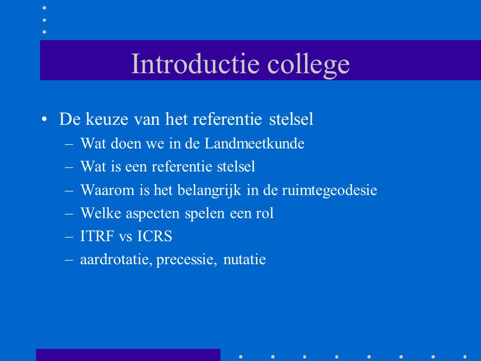 Introductie college De keuze van het referentie stelsel –Wat doen we in de Landmeetkunde –Wat is een referentie stelsel –Waarom is het belangrijk in de ruimtegeodesie –Welke aspecten spelen een rol –ITRF vs ICRS –aardrotatie, precessie, nutatie