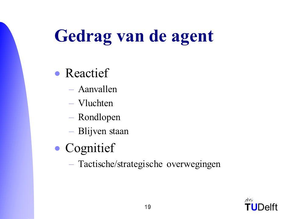 TUDelft 19 Gedrag van de agent  Reactief –Aanvallen –Vluchten –Rondlopen –Blijven staan  Cognitief –Tactische/strategische overwegingen