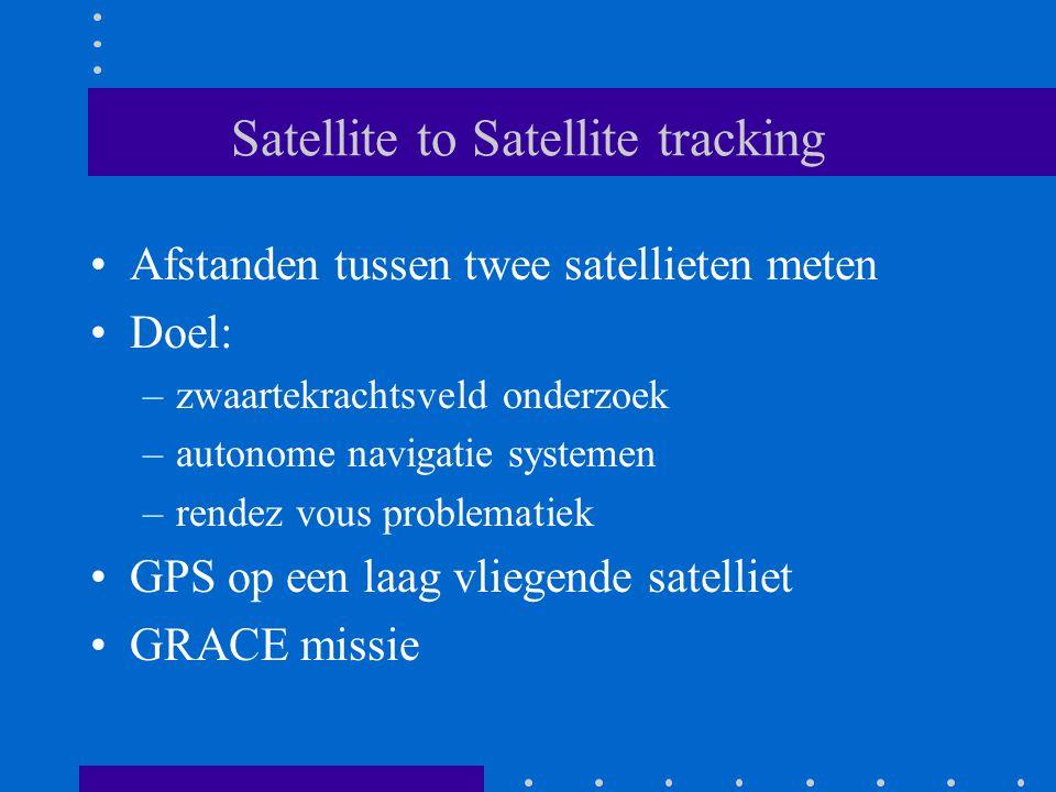 Satellite to Satellite tracking Afstanden tussen twee satellieten meten Doel: –zwaartekrachtsveld onderzoek –autonome navigatie systemen –rendez vous problematiek GPS op een laag vliegende satelliet GRACE missie