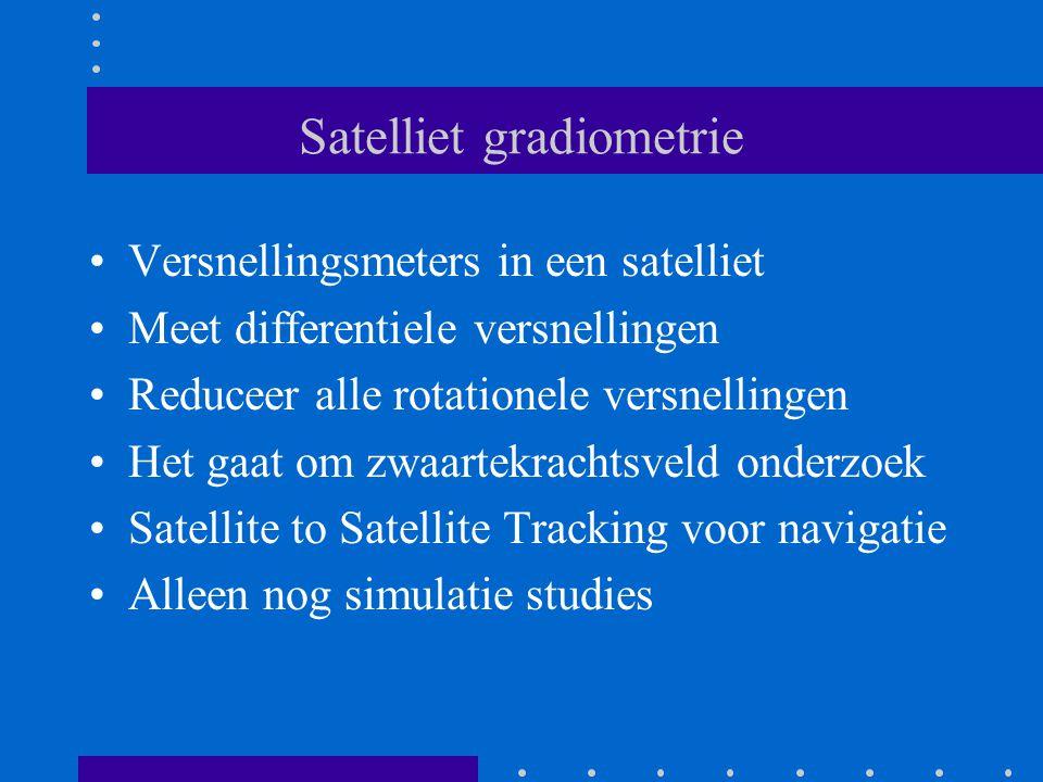 Satelliet gradiometrie Versnellingsmeters in een satelliet Meet differentiele versnellingen Reduceer alle rotationele versnellingen Het gaat om zwaartekrachtsveld onderzoek Satellite to Satellite Tracking voor navigatie Alleen nog simulatie studies