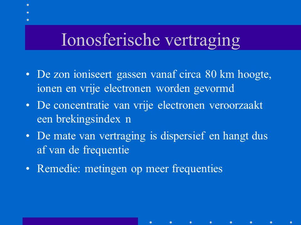 Ionosferische vertraging De zon ioniseert gassen vanaf circa 80 km hoogte, ionen en vrije electronen worden gevormd De concentratie van vrije electronen veroorzaakt een brekingsindex n De mate van vertraging is dispersief en hangt dus af van de frequentie Remedie: metingen op meer frequenties
