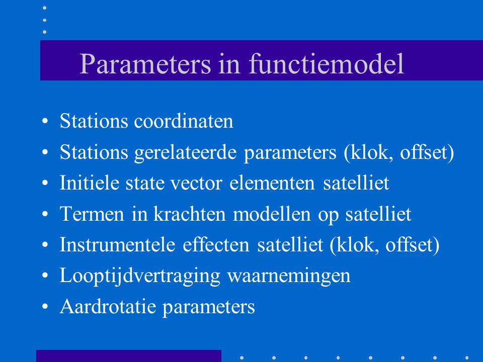 Parameters in functiemodel Stations coordinaten Stations gerelateerde parameters (klok, offset) Initiele state vector elementen satelliet Termen in krachten modellen op satelliet Instrumentele effecten satelliet (klok, offset) Looptijdvertraging waarnemingen Aardrotatie parameters