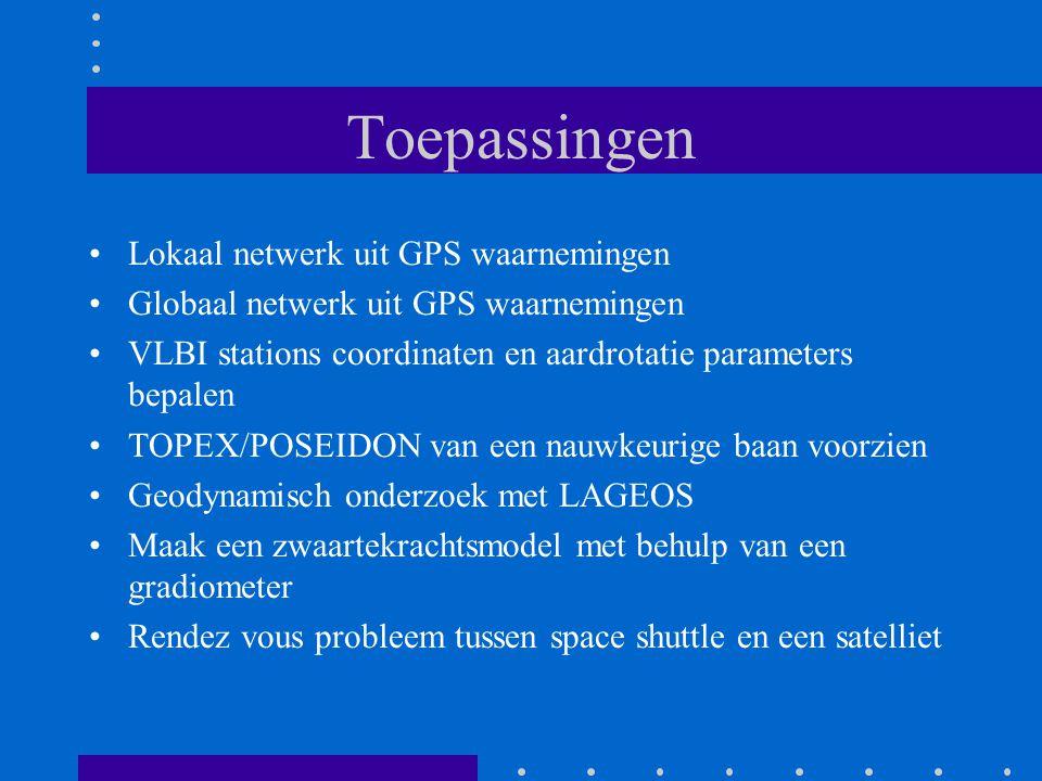 Toepassingen Lokaal netwerk uit GPS waarnemingen Globaal netwerk uit GPS waarnemingen VLBI stations coordinaten en aardrotatie parameters bepalen TOPEX/POSEIDON van een nauwkeurige baan voorzien Geodynamisch onderzoek met LAGEOS Maak een zwaartekrachtsmodel met behulp van een gradiometer Rendez vous probleem tussen space shuttle en een satelliet