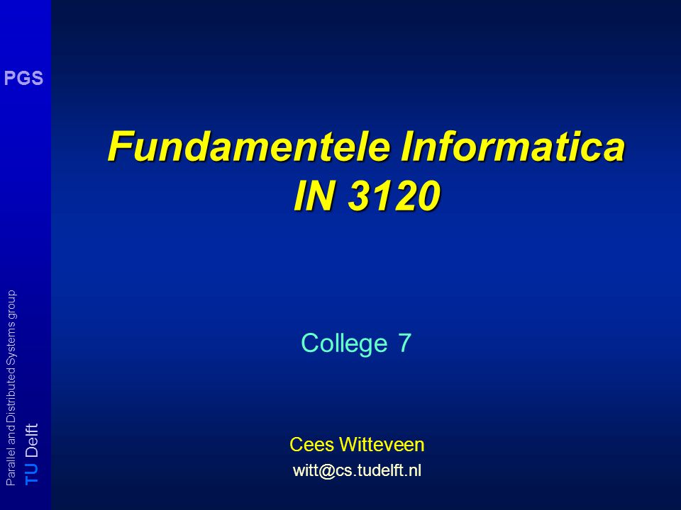 T U Delft Parallel and Distributed Systems group PGS Fundamentele Informatica IN 3120 College 7 Cees Witteveen witt@cs.tudelft.nl