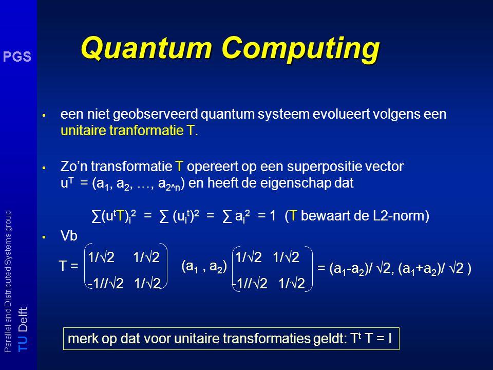 T U Delft Parallel and Distributed Systems group PGS Quantum Computing een niet geobserveerd quantum systeem evolueert volgens een unitaire tranformatie T.