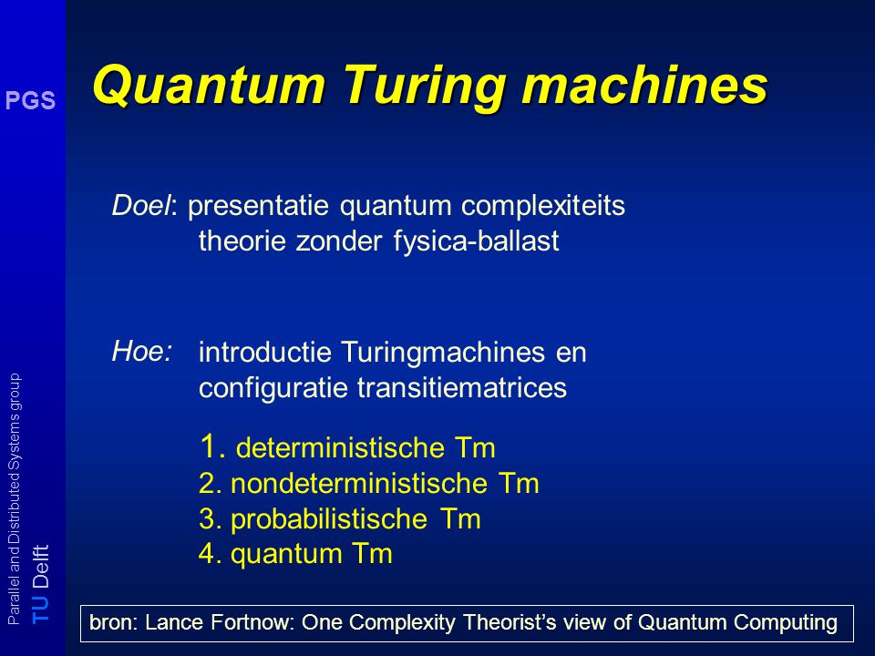T U Delft Parallel and Distributed Systems group PGS Quantum Turing machines Doel: presentatie quantum complexiteits theorie zonder fysica-ballast Hoe: introductie Turingmachines en configuratie transitiematrices 1.