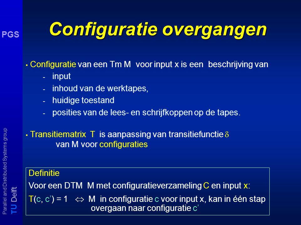 T U Delft Parallel and Distributed Systems group PGS Configuratie overgangen Configuratie van een Tm M voor input x is een beschrijving van - input - inhoud van de werktapes, - huidige toestand - posities van de lees- en schrijfkoppen op de tapes.