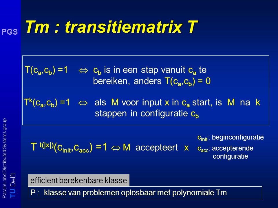 T U Delft Parallel and Distributed Systems group PGS Tm : transitiematrix T T k (c a,c b ) =1  als M voor input x in c a start, is M na k stappen in configuratie c b T t(|x|) (c init,c acc ) =1  M accepteert x T(c a,c b ) =1  c b is in een stap vanuit c a te bereiken, anders T(c a,c b ) = 0 c init : beginconfiguratie c acc : accepterende configuratie P : klasse van problemen oplosbaar met polynomiale Tm efficient berekenbare klasse