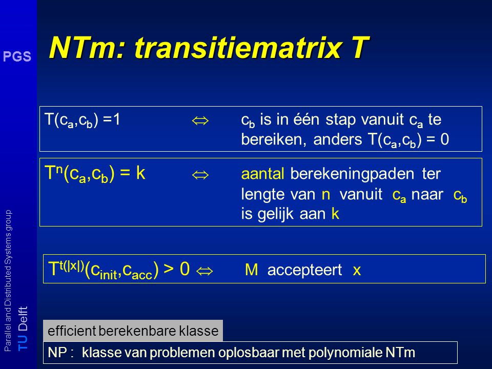 T U Delft Parallel and Distributed Systems group PGS PrTm : Transitie matrix T T n (c a,c b ) = p  Pr[ c b in n stappen vanuit c a te bereiken ] = k T t(|x|) (c init,c acc ) = p  Pr [ M accepteert x ] = p T(c a,c b ) = p  kans om c b in één stap vanuit ( 0 ≤ p ≤ 1) c a te bereiken is p.