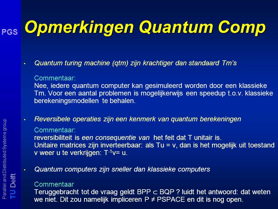 T U Delft Parallel and Distributed Systems group PGS Opmerkingen Quantum Comp Quantum turing machine (qtm) zijn krachtiger dan standaard Tm's Commentaar: Nee, iedere quantum computer kan gesimuleerd worden door een klassieke Tm.