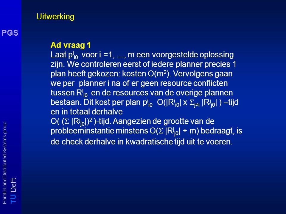 T U Delft Parallel and Distributed Systems group PGS Uitwerking Ad vraag 1 Laat p i i0 voor i =1,..., m een voorgestelde oplossing zijn.