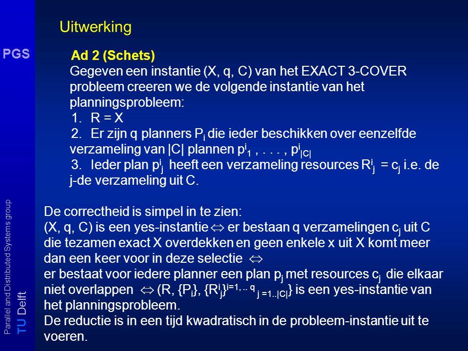 T U Delft Parallel and Distributed Systems group PGS Uitwerking Ad 2 (Schets) Gegeven een instantie (X, q, C) van het EXACT 3-COVER probleem creeren we de volgende instantie van het planningsprobleem: 1.R = X 2.Er zijn q planners P i die ieder beschikken over eenzelfde verzameling van |C| plannen p i 1,..., p i |C| 3.Ieder plan p i j heeft een verzameling resources R i j = c j i.e.