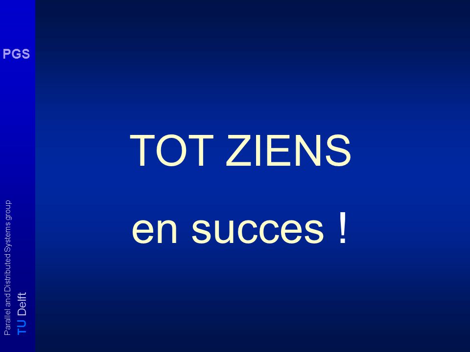 T U Delft Parallel and Distributed Systems group PGS TOT ZIENS en succes !
