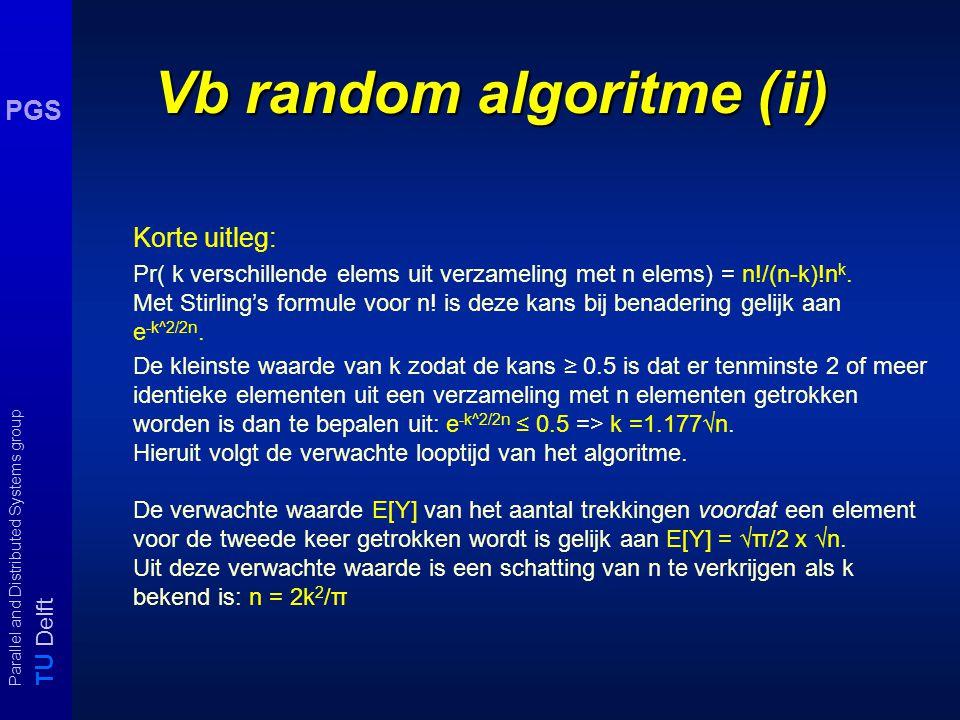T U Delft Parallel and Distributed Systems group PGS Vb random algoritme (ii) Korte uitleg: Pr( k verschillende elems uit verzameling met n elems) = n!/(n-k)!n k.