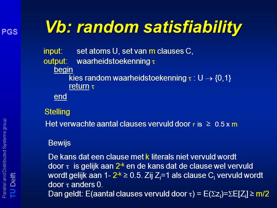T U Delft Parallel and Distributed Systems group PGS Vb: random satisfiability input: set atoms U, set van m clauses C, output:waarheidstoekenning  begin kies random waarheidstoekenning  : U  {0,1} return  end Stelling Het verwachte aantal clauses vervuld door  is ≥ 0.5 x m Bewijs De kans dat een clause met k literals niet vervuld wordt door  is gelijk aan 2 -k en de kans dat de clause wel vervuld wordt gelijk aan 1- 2 -k ≥ 0.5.