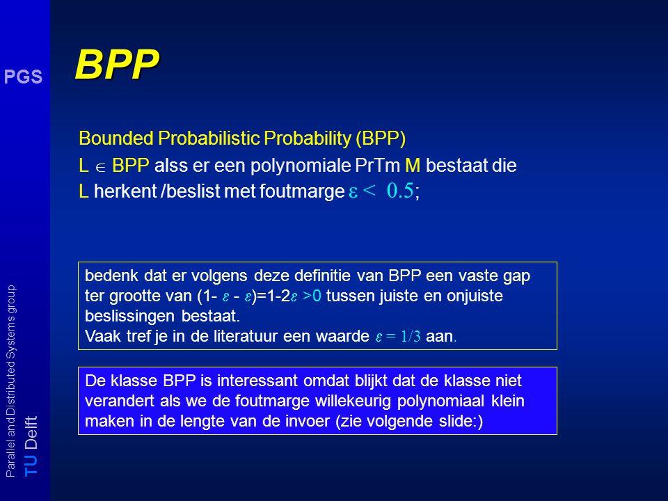 T U Delft Parallel and Distributed Systems group PGS BPP Bounded Probabilistic Probability (BPP) L  BPP alss er een polynomiale PrTm M bestaat die L herkent /beslist met foutmarge  < 0.5 ; bedenk dat er volgens deze definitie van BPP een vaste gap ter grootte van (1-  -  )=1-2  >0 tussen juiste en onjuiste beslissingen bestaat.