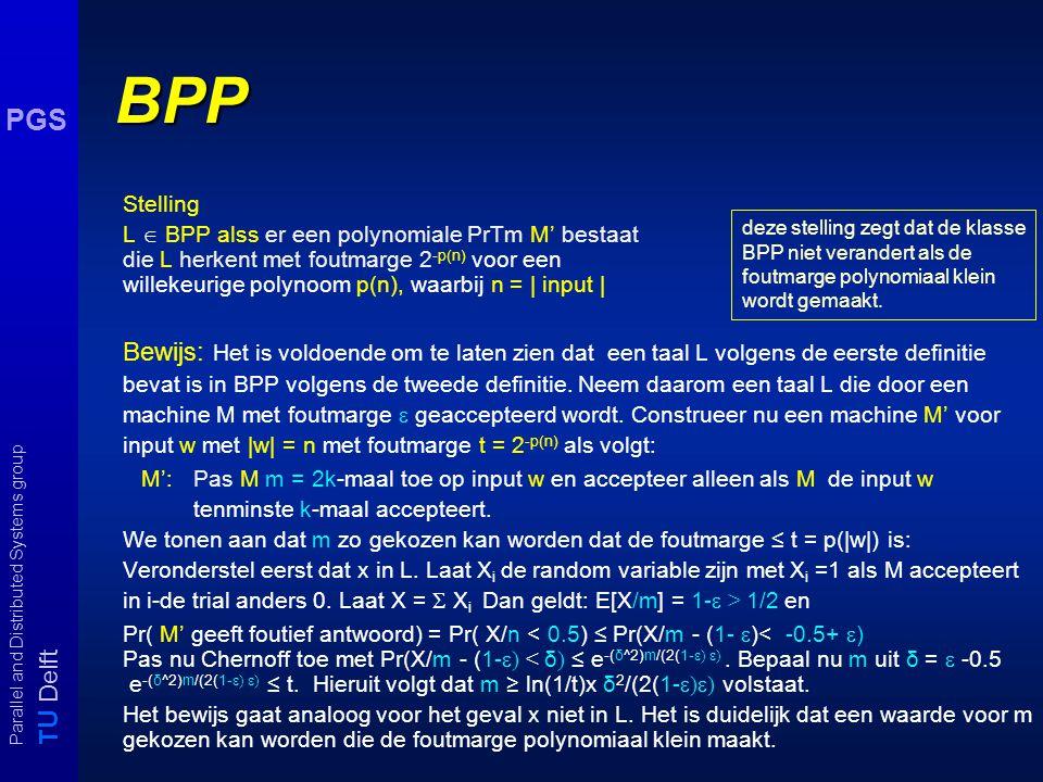 T U Delft Parallel and Distributed Systems group PGS BPP Stelling L  BPP alss er een polynomiale PrTm M' bestaat die L herkent met foutmarge 2 -p(n) voor een willekeurige polynoom p(n), waarbij n = | input | Bewijs: Het is voldoende om te laten zien dat een taal L volgens de eerste definitie bevat is in BPP volgens de tweede definitie.