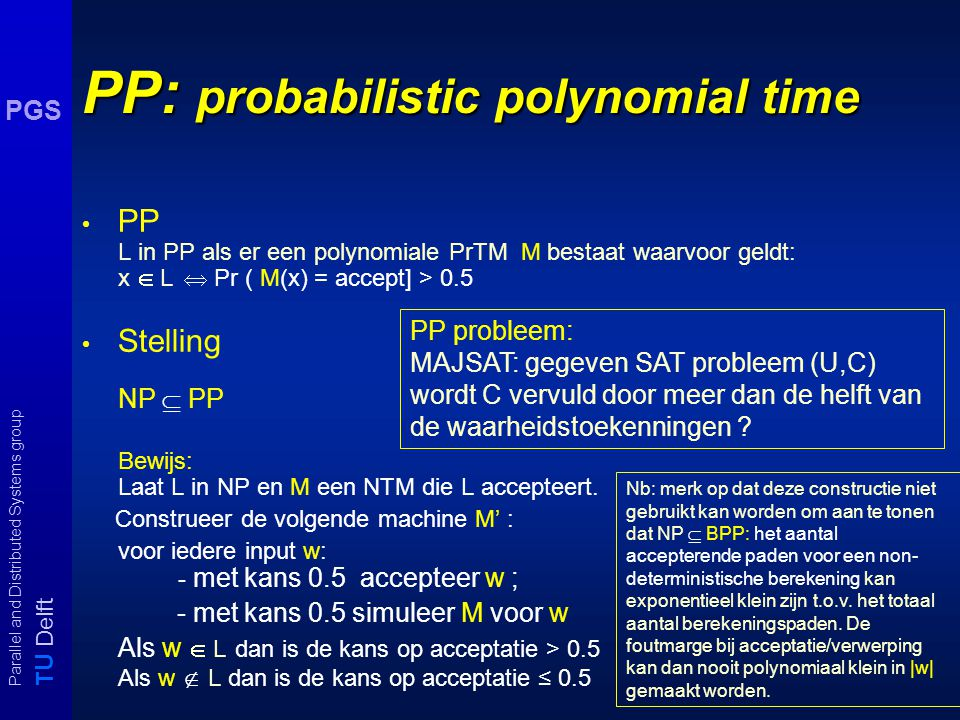 T U Delft Parallel and Distributed Systems group PGS PP: probabilistic polynomial time PP L in PP als er een polynomiale PrTM M bestaat waarvoor geldt: x  L  Pr ( M(x) = accept] > 0.5 Stelling NP  PP Bewijs: Laat L in NP en M een NTM die L accepteert.