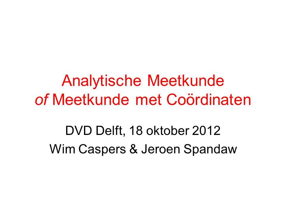 Analytische Meetkunde of Meetkunde met Coördinaten DVD Delft, 18 oktober 2012 Wim Caspers & Jeroen Spandaw