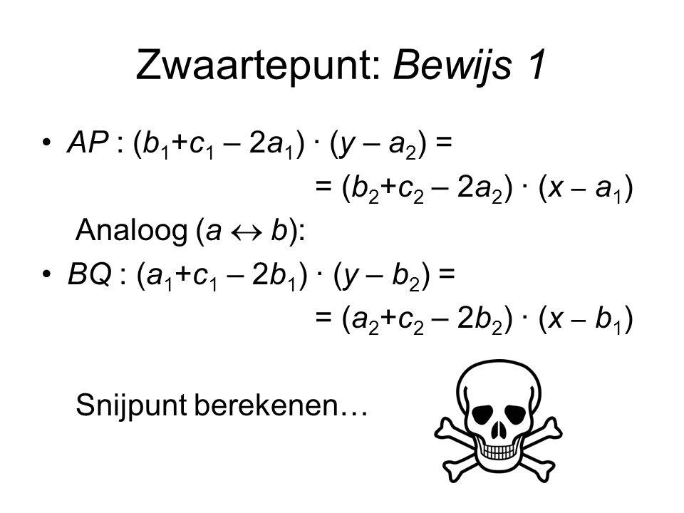 Zwaartepunt: Bewijs 1 AP : (b 1 +c 1 – 2a 1 ) · (y – a 2 ) = = (b 2 +c 2 – 2a 2 ) · (x – a 1 ) Analoog (a  b): BQ : (a 1 +c 1 – 2b 1 ) · (y – b 2 ) = = (a 2 +c 2 – 2b 2 ) · (x – b 1 ) Snijpunt berekenen…