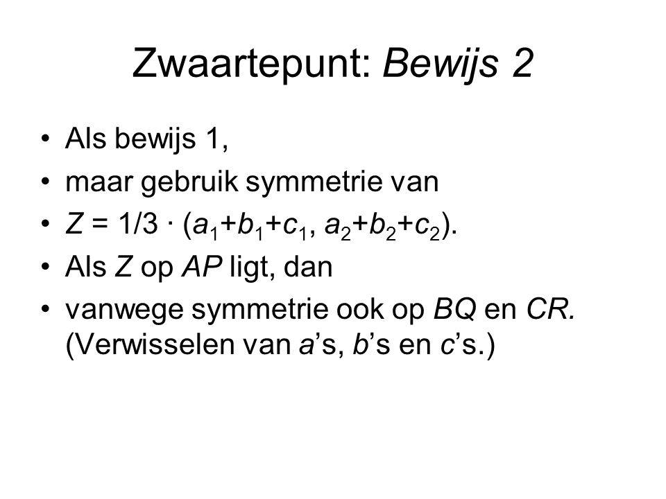 Zwaartepunt: Bewijs 2 Als bewijs 1, maar gebruik symmetrie van Z = 1/3 · (a 1 +b 1 +c 1, a 2 +b 2 +c 2 ).