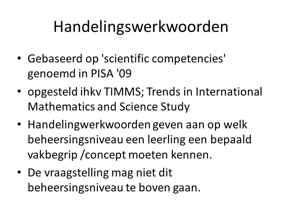 Handelingswerkwoorden Gebaseerd op scientific competencies genoemd in PISA 09 opgesteld ihkv TIMMS; Trends in International Mathematics and Science Study Handelingwerkwoorden geven aan op welk beheersingsniveau een leerling een bepaald vakbegrip /concept moeten kennen.