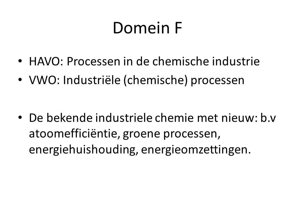 Domein F HAVO: Processen in de chemische industrie VWO: Industriële (chemische) processen De bekende industriele chemie met nieuw: b.v atoomefficiëntie, groene processen, energiehuishouding, energieomzettingen.