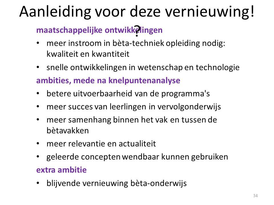 34 maatschappelijke ontwikkelingen meer instroom in bèta-techniek opleiding nodig: kwaliteit en kwantiteit snelle ontwikkelingen in wetenschap en technologie ambities, mede na knelpuntenanalyse betere uitvoerbaarheid van de programma s meer succes van leerlingen in vervolgonderwijs meer samenhang binnen het vak en tussen de bètavakken meer relevantie en actualiteit geleerde concepten wendbaar kunnen gebruiken extra ambitie blijvende vernieuwing bèta-onderwijs Aanleiding voor deze vernieuwing.