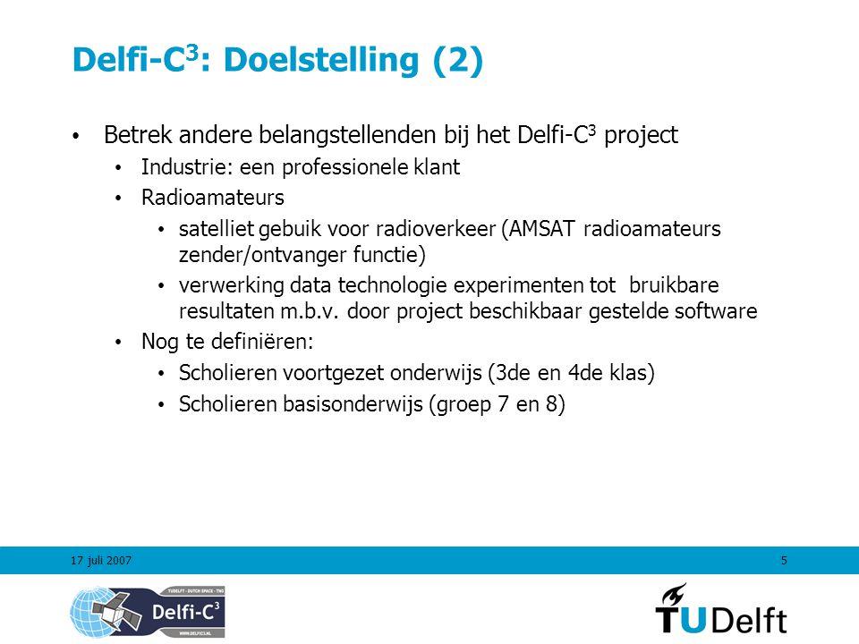 17 juli 20075 Delfi-C 3 : Doelstelling (2) Betrek andere belangstellenden bij het Delfi-C 3 project Industrie: een professionele klant Radioamateurs satelliet gebuik voor radioverkeer (AMSAT radioamateurs zender/ontvanger functie) verwerking data technologie experimenten tot bruikbare resultaten m.b.v.