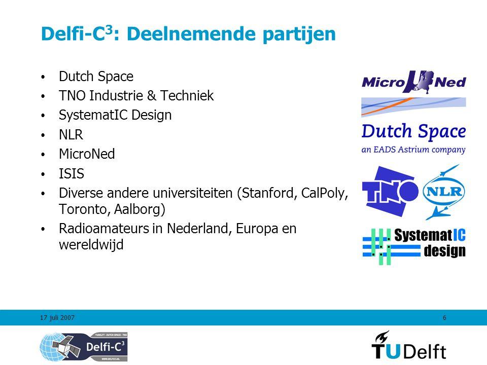 17 juli 20076 Delfi-C 3 : Deelnemende partijen Dutch Space TNO Industrie & Techniek SystematIC Design NLR MicroNed ISIS Diverse andere universiteiten (Stanford, CalPoly, Toronto, Aalborg) Radioamateurs in Nederland, Europa en wereldwijd