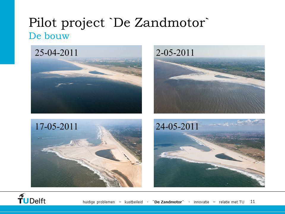 11 Pilot project `De Zandmotor` De bouw 25-04-20112-05-2011 17-05-201124-05-2011 huidige problemen – kustbeileid - `De Zandmotor` - innovatie – relatie met TU