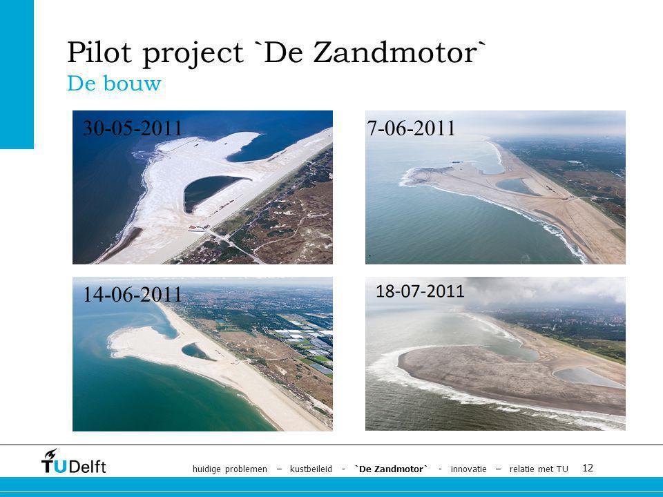 12 Pilot project `De Zandmotor` De bouw 30-05-20117-06-2011 14-06-2011 huidige problemen – kustbeileid - `De Zandmotor` - innovatie – relatie met TU