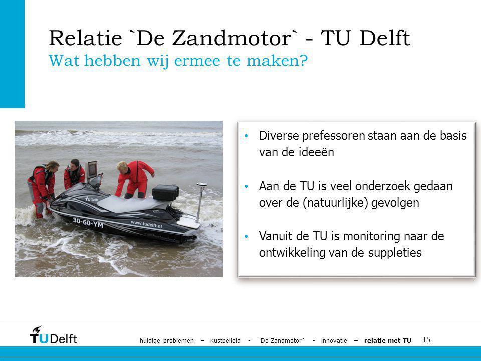 15 Diverse prefessoren staan aan de basis van de ideeën Aan de TU is veel onderzoek gedaan over de (natuurlijke) gevolgen Vanuit de TU is monitoring naar de ontwikkeling van de suppleties Relatie `De Zandmotor` - TU Delft Wat hebben wij ermee te maken.