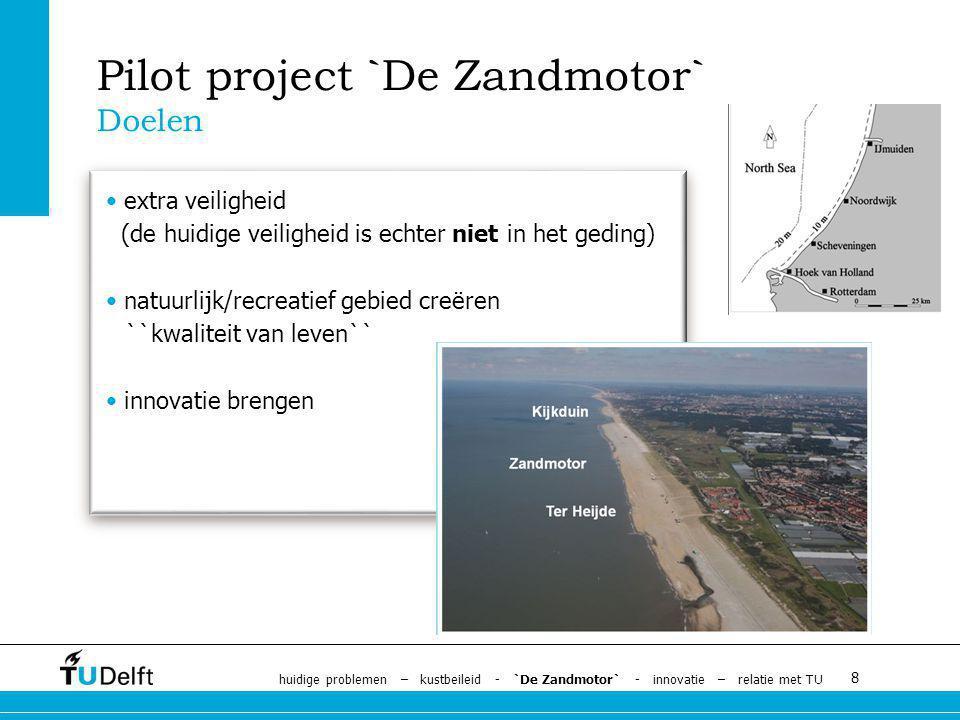 8 extra veiligheid (de huidige veiligheid is echter niet in het geding) natuurlijk/recreatief gebied creëren ``kwaliteit van leven`` innovatie brengen Pilot project `De Zandmotor` Doelen huidige problemen – kustbeileid - `De Zandmotor` - innovatie – relatie met TU