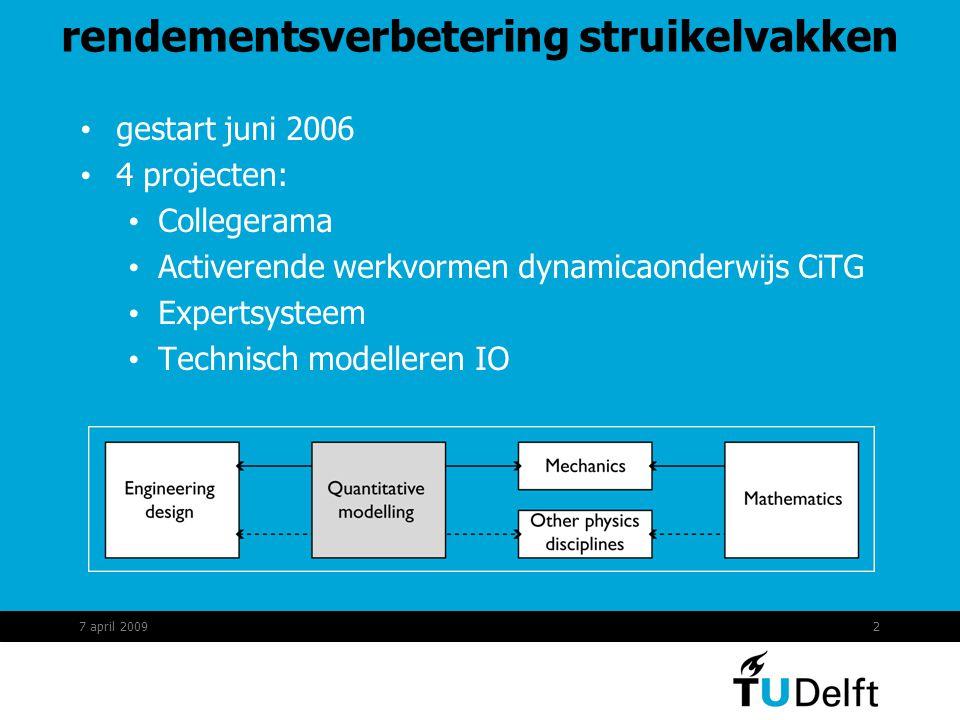 2 rendementsverbetering struikelvakken gestart juni 2006 4 projecten: Collegerama Activerende werkvormen dynamicaonderwijs CiTG Expertsysteem Technisch modelleren IO 7 april 2009