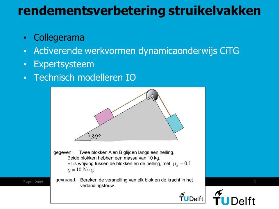 4 rendementsverbetering struikelvakken Collegerama Activerende werkvormen dynamicaonderwijs CiTG Expertsysteem : kennissysteem Technisch modelleren IO link: https://digirep.tudelft.nl/hive/quickfetch.html?VIEWTYPE=Original&IDTYPE=Alias&ID=4598 https://digirep.tudelft.nl/hive/quickfetch.html?VIEWTYPE=Original&IDTYPE=Alias&ID=4598 7 april 2009