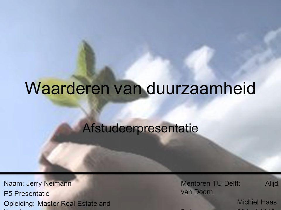 Waarderen van duurzaamheid Afstudeerpresentatie Naam: Jerry Neimann P5 Presentatie Opleiding: Master Real Estate and Housing Mentoren TU-Delft: Alijd