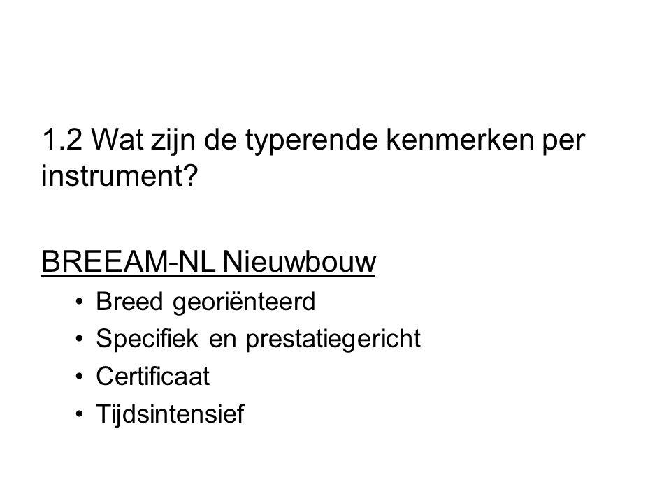 1.2 Wat zijn de typerende kenmerken per instrument? BREEAM-NL Nieuwbouw Breed georiënteerd Specifiek en prestatiegericht Certificaat Tijdsintensief