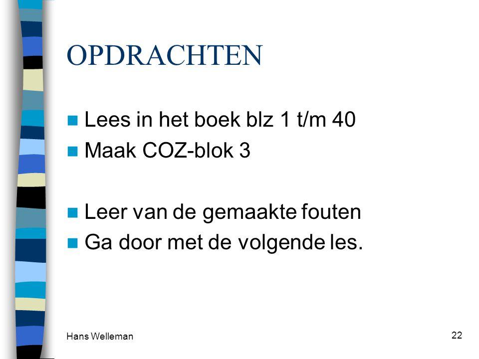 Hans Welleman 22 OPDRACHTEN Lees in het boek blz 1 t/m 40 Maak COZ-blok 3 Leer van de gemaakte fouten Ga door met de volgende les.