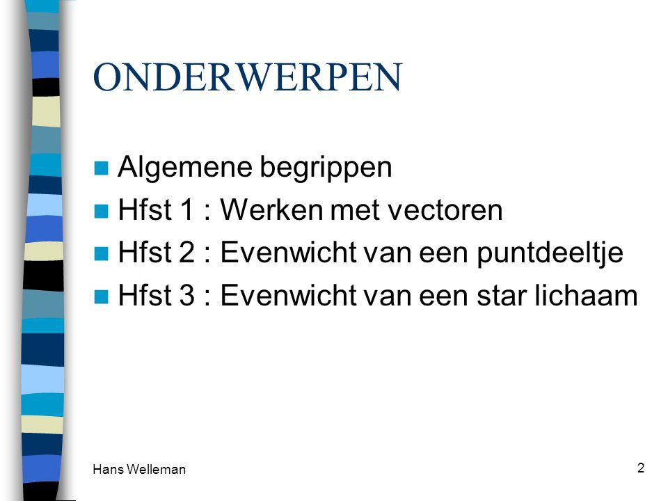 Hans Welleman 2 ONDERWERPEN Algemene begrippen Hfst 1 : Werken met vectoren Hfst 2 : Evenwicht van een puntdeeltje Hfst 3 : Evenwicht van een star lic