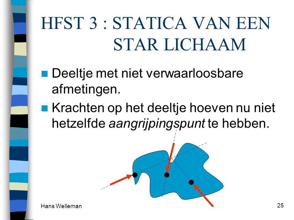 Hans Welleman 25 HFST 3 : STATICA VAN EEN STAR LICHAAM Deeltje met niet verwaarloosbare afmetingen. Krachten op het deeltje hoeven nu niet hetzelfde a