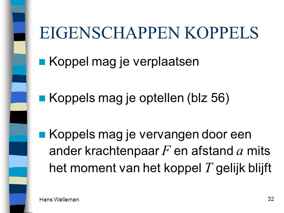 Hans Welleman 32 EIGENSCHAPPEN KOPPELS Koppel mag je verplaatsen Koppels mag je optellen (blz 56) Koppels mag je vervangen door een ander krachtenpaar
