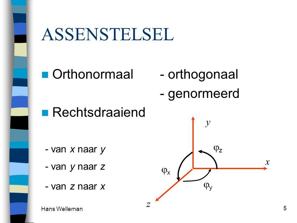 Hans Welleman 5 ASSENSTELSEL Orthonormaal- orthogonaal - genormeerd Rechtsdraaiend x y z zz - van x naar y xx - van y naar z yy - van z naar x