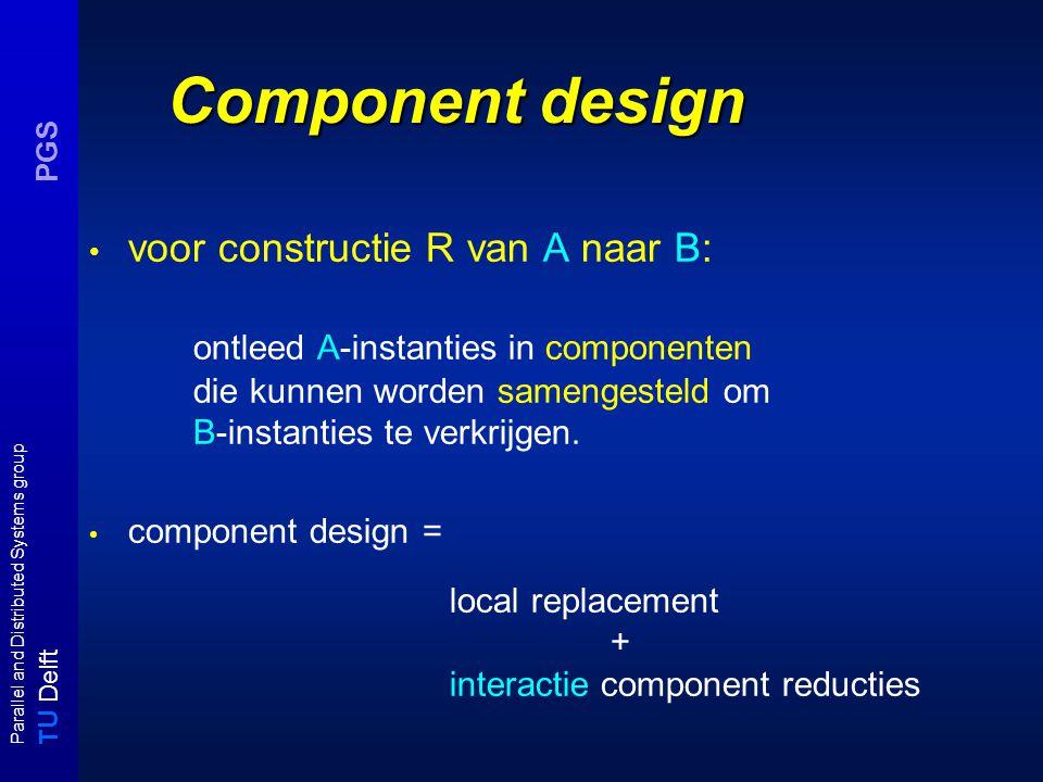 T U Delft Parallel and Distributed Systems group PGS Component design voor constructie R van A naar B: ontleed A-instanties in componenten die kunnen