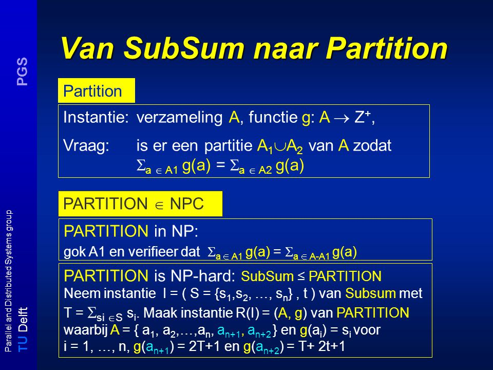 T U Delft Parallel and Distributed Systems group PGS Van SubSum naar Partition Instantie: verzameling A, functie g: A  Z +, Vraag: is er een partitie